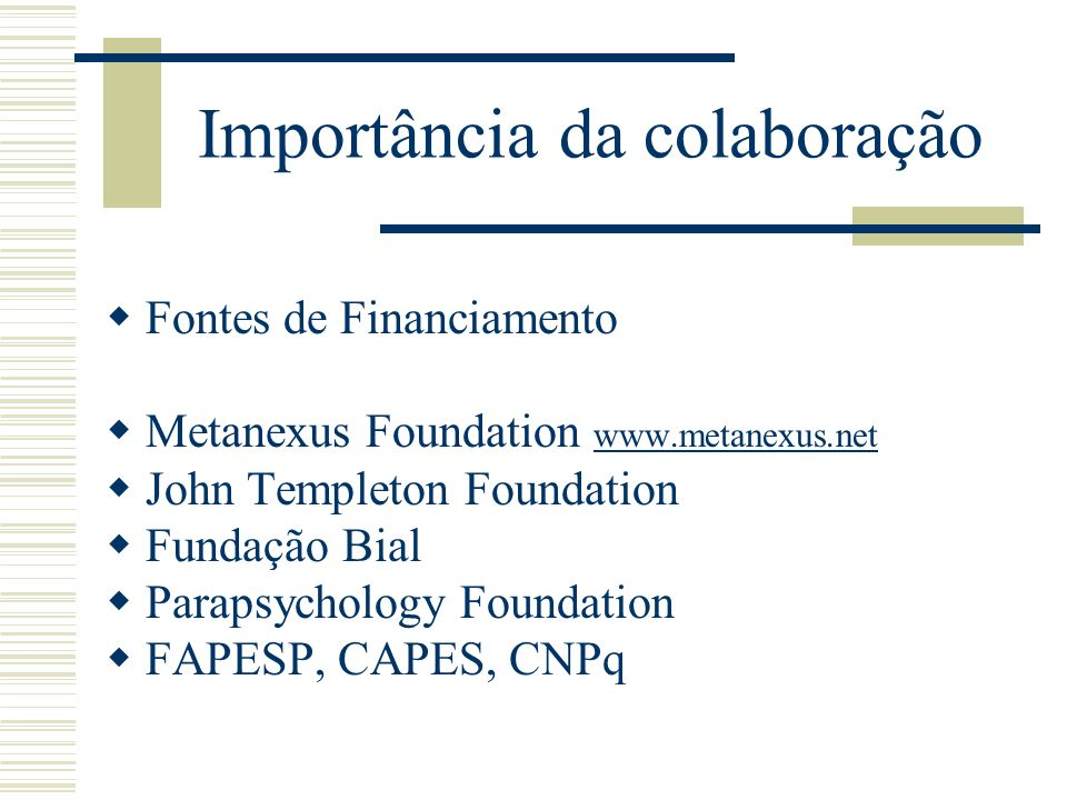 Importância da colaboração Fontes de Financiamento Metanexus Foundation www.metanexus.net www.metanexus.net John Templeton Foundation Fundação Bial Parapsychology Foundation FAPESP, CAPES, CNPq