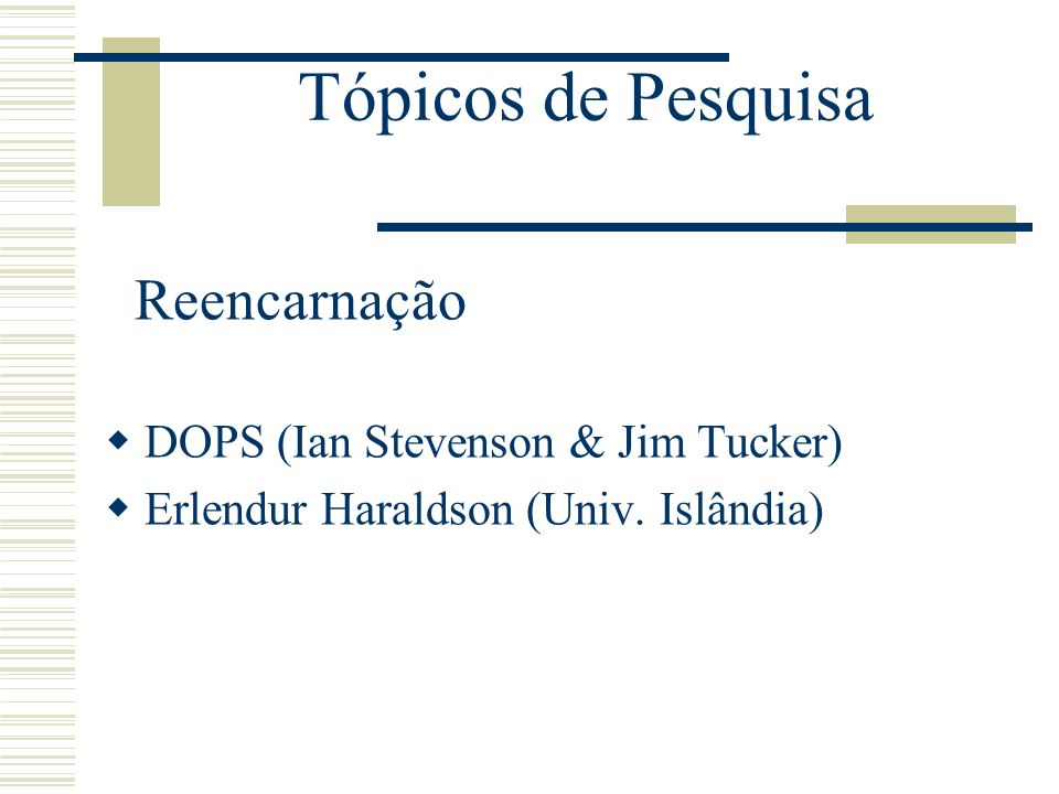 Tópicos de Pesquisa Reencarnação DOPS (Ian Stevenson & Jim Tucker) Erlendur Haraldson (Univ. Islândia)