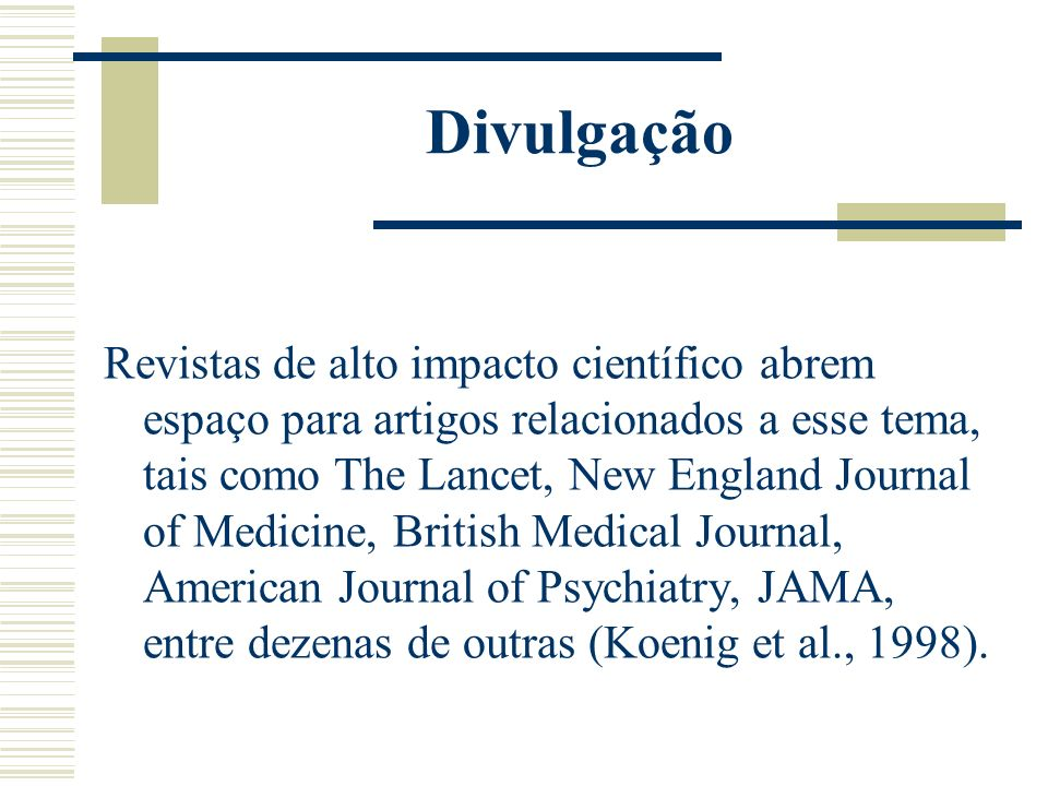 Divulgação Revistas de alto impacto científico abrem espaço para artigos relacionados a esse tema, tais como The Lancet, New England Journal of Medicine, British Medical Journal, American Journal of Psychiatry, JAMA, entre dezenas de outras (Koenig et al., 1998).