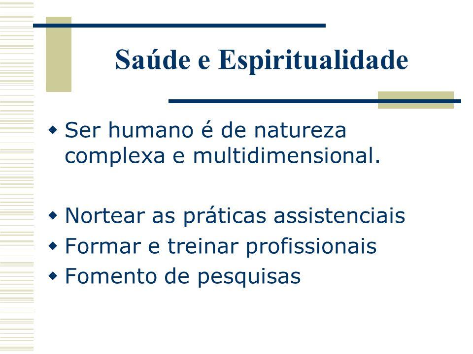 Saúde e Espiritualidade Ser humano é de natureza complexa e multidimensional. Nortear as práticas assistenciais Formar e treinar profissionais Fomento