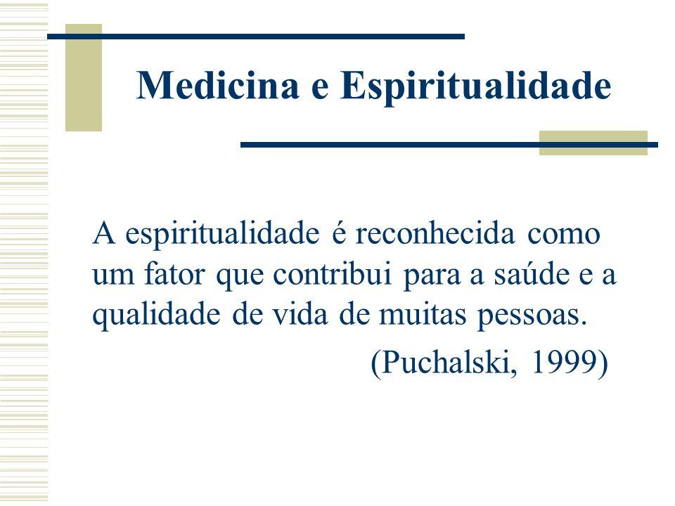 Medicina e Espiritualidade A espiritualidade é reconhecida como um fator que contribui para a saúde e a qualidade de vida de muitas pessoas. (Puchalsk