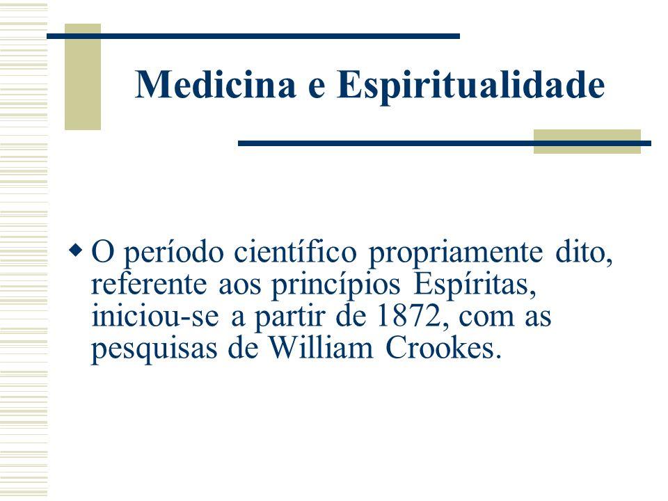 Medicina e Espiritualidade O período científico propriamente dito, referente aos princípios Espíritas, iniciou-se a partir de 1872, com as pesquisas d