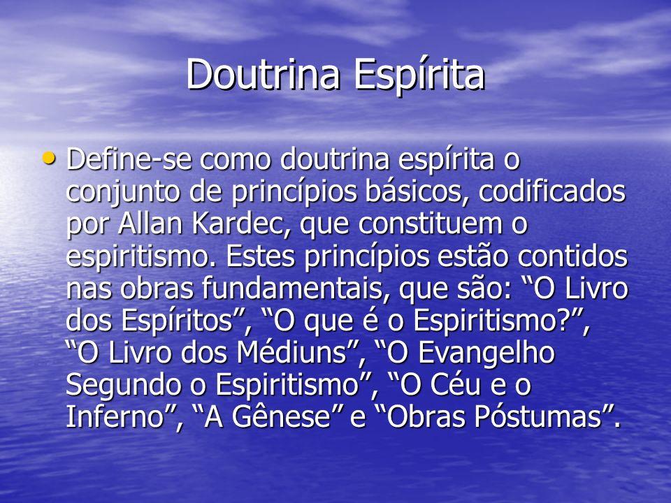 Doutrina Espírita Define-se como doutrina espírita o conjunto de princípios básicos, codificados por Allan Kardec, que constituem o espiritismo. Estes