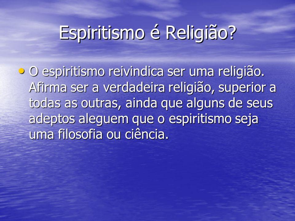 Espiritismo é Religião? O espiritismo reivindica ser uma religião. Afirma ser a verdadeira religião, superior a todas as outras, ainda que alguns de s
