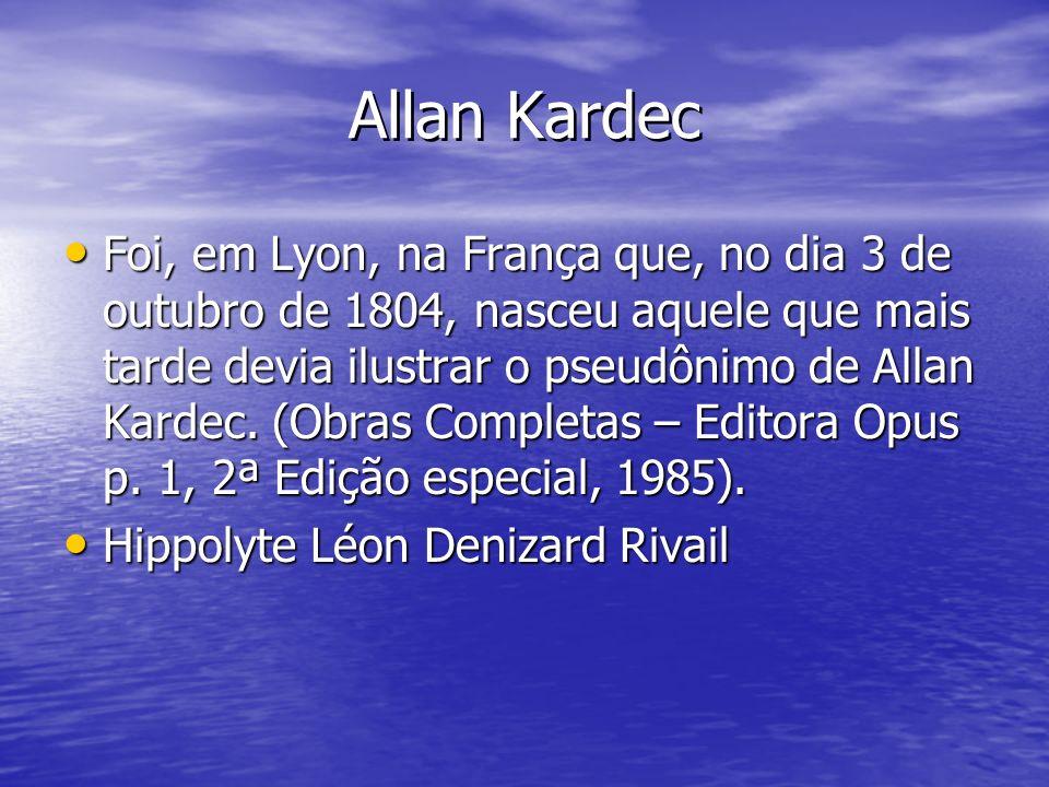 Allan Kardec Foi, em Lyon, na França que, no dia 3 de outubro de 1804, nasceu aquele que mais tarde devia ilustrar o pseudônimo de Allan Kardec. (Obra