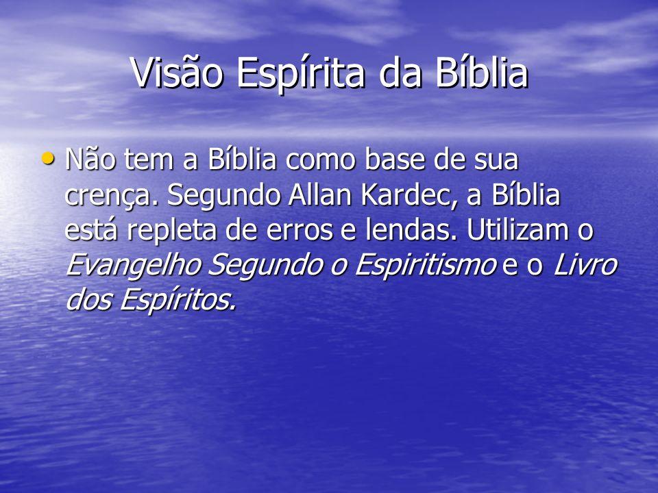 Visão Espírita da Bíblia Não tem a Bíblia como base de sua crença. Segundo Allan Kardec, a Bíblia está repleta de erros e lendas. Utilizam o Evangelho