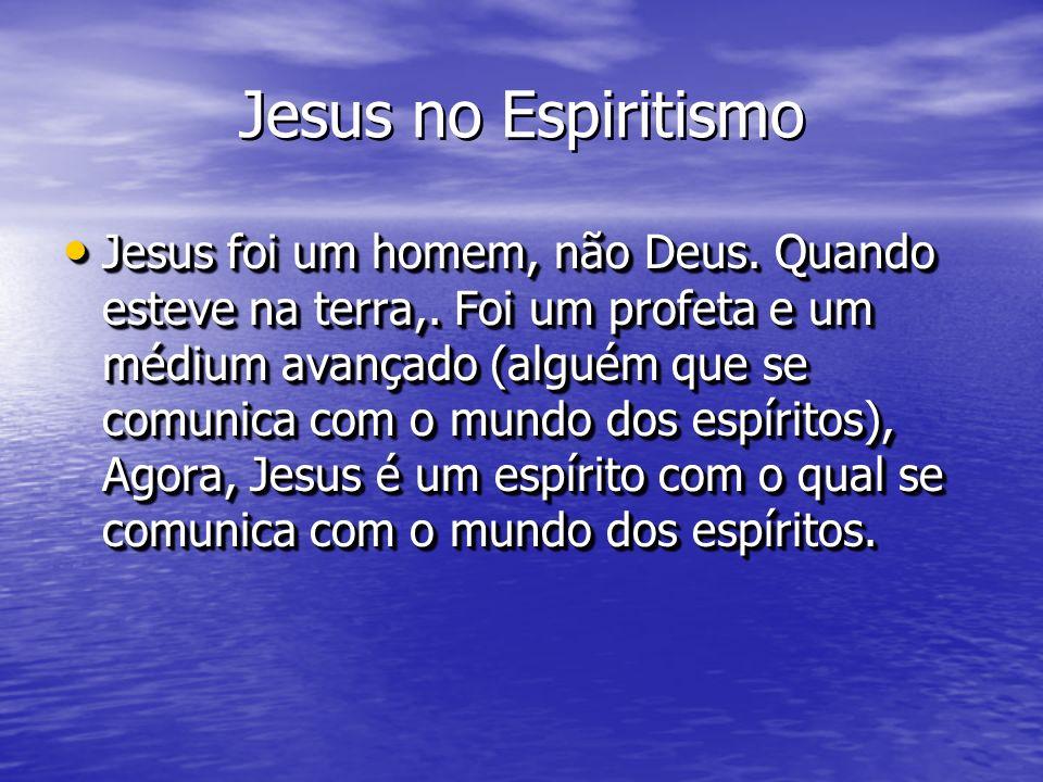 Jesus no Espiritismo Jesus foi um homem, não Deus. Quando esteve na terra,. Foi um profeta e um médium avançado (alguém que se comunica com o mundo do