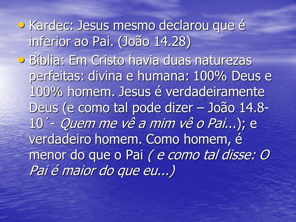 Kardec: Jesus mesmo declarou que é inferior ao Pai. (João 14.28) Kardec: Jesus mesmo declarou que é inferior ao Pai. (João 14.28) Bíblia: Em Cristo ha