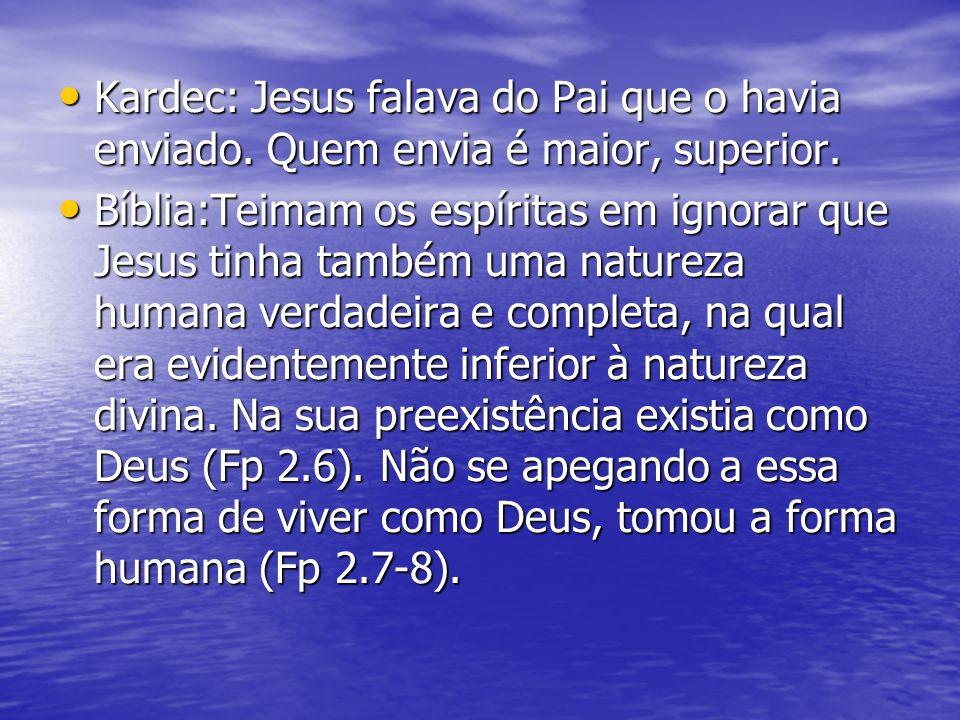 Kardec: Jesus falava do Pai que o havia enviado. Quem envia é maior, superior. Kardec: Jesus falava do Pai que o havia enviado. Quem envia é maior, su