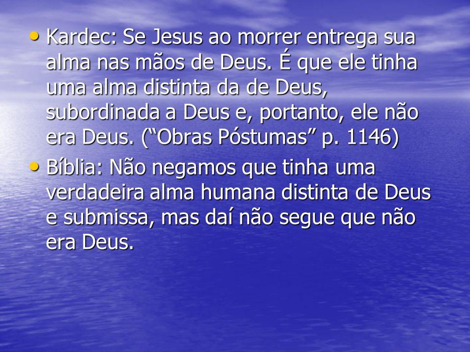 Kardec: Se Jesus ao morrer entrega sua alma nas mãos de Deus. É que ele tinha uma alma distinta da de Deus, subordinada a Deus e, portanto, ele não er