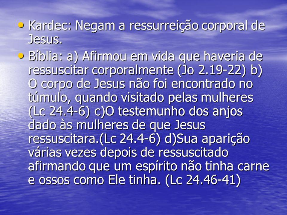 Kardec: Negam a ressurreição corporal de Jesus. Kardec: Negam a ressurreição corporal de Jesus. Bíblia: a) Afirmou em vida que haveria de ressuscitar