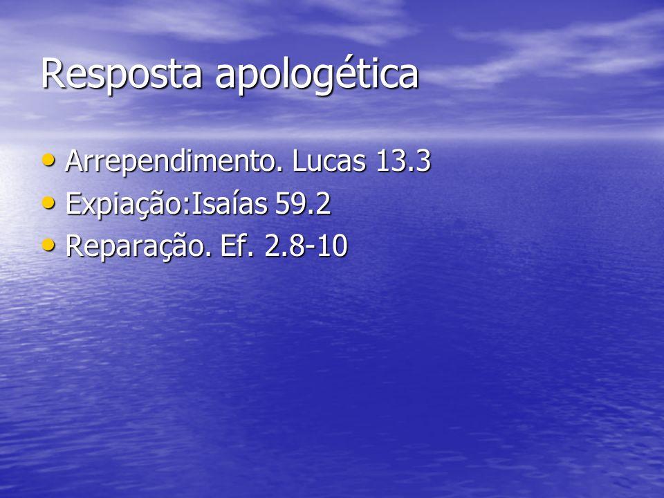 Resposta apologética Arrependimento. Lucas 13.3 Arrependimento. Lucas 13.3 Expiação:Isaías 59.2 Expiação:Isaías 59.2 Reparação. Ef. 2.8-10 Reparação.