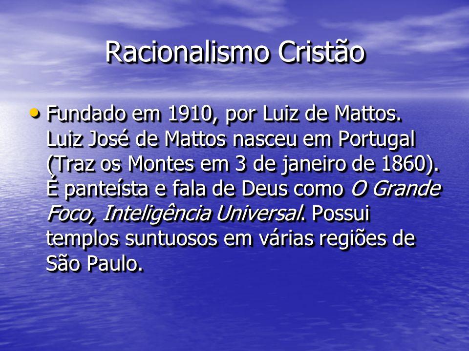 Racionalismo Cristão Fundado em 1910, por Luiz de Mattos. Luiz José de Mattos nasceu em Portugal (Traz os Montes em 3 de janeiro de 1860). É panteísta