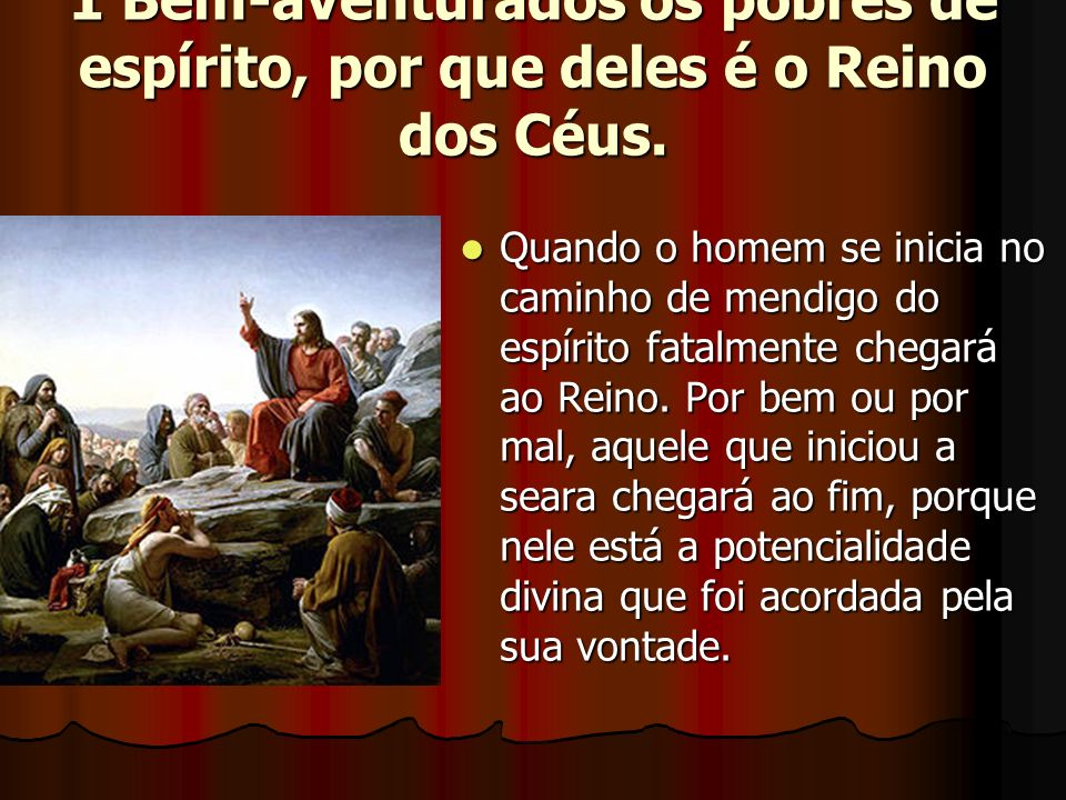 1 Bem-aventurados os pobres de espírito, por que deles é o Reino dos Céus. Quando o homem se inicia no caminho de mendigo do espírito fatalmente chega