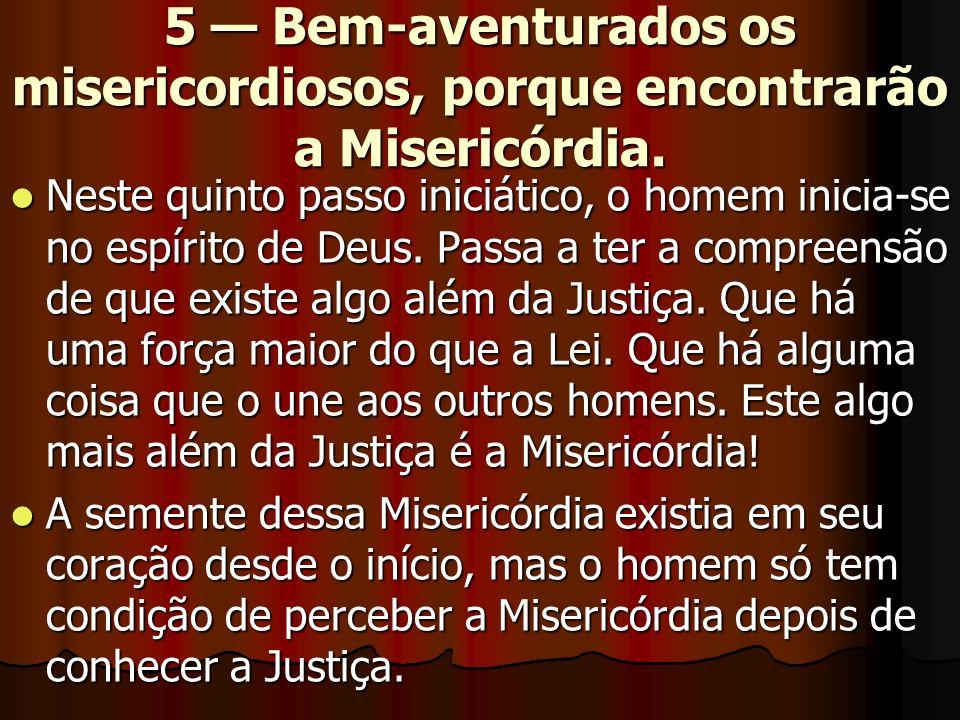 5 Bem-aventurados os misericordiosos, porque encontrarão a Misericórdia. Neste quinto passo iniciático, o homem inicia-se no espírito de Deus. Passa a
