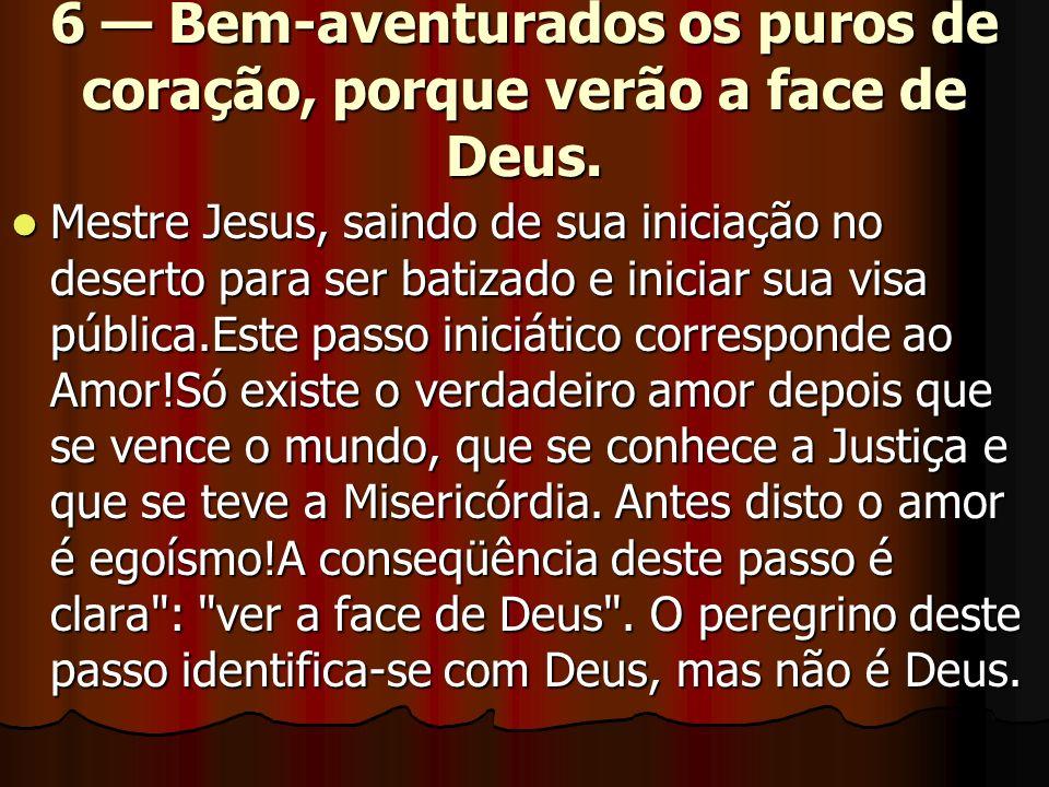 6 Bem-aventurados os puros de coração, porque verão a face de Deus. Mestre Jesus, saindo de sua iniciação no deserto para ser batizado e iniciar sua v