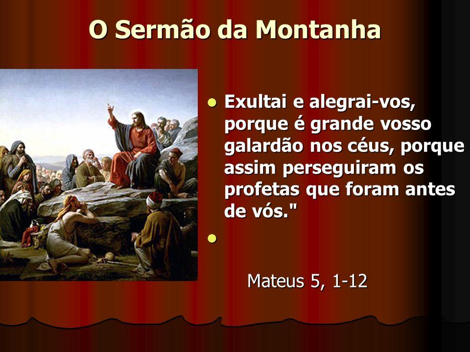O Sermão da Montanha Exultai e alegrai-vos, porque é grande vosso galardão nos céus, porque assim perseguiram os profetas que foram antes de vós.