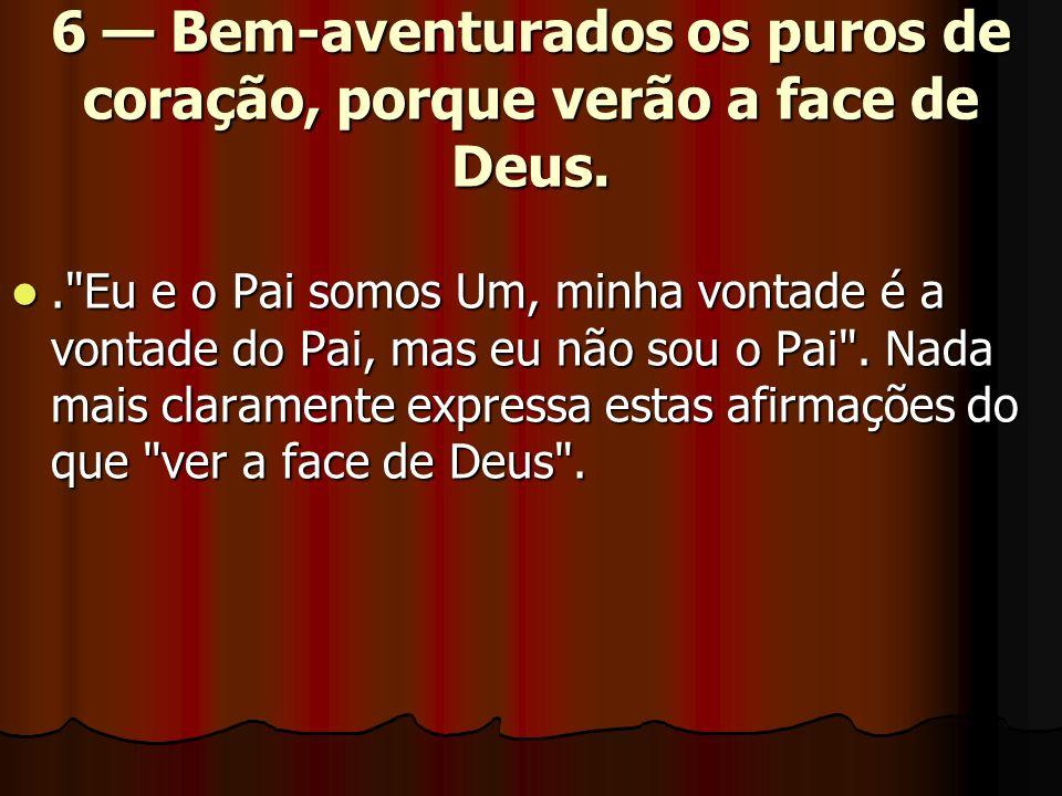 6 Bem-aventurados os puros de coração, porque verão a face de Deus..