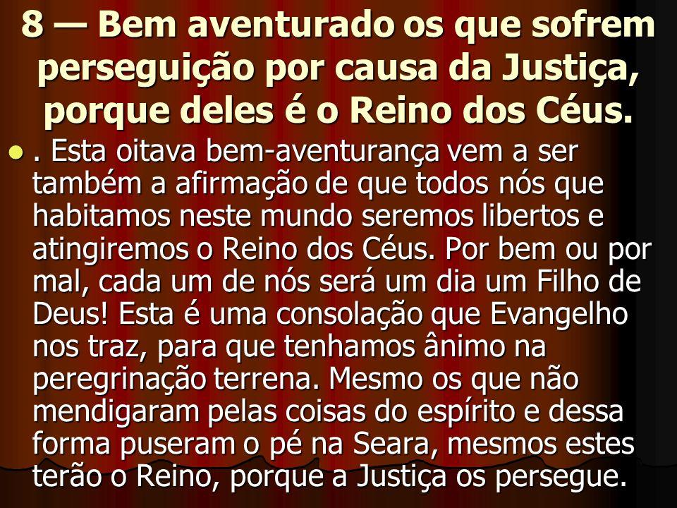 8 Bem aventurado os que sofrem perseguição por causa da Justiça, porque deles é o Reino dos Céus.. Esta oitava bem-aventurança vem a ser também a afir