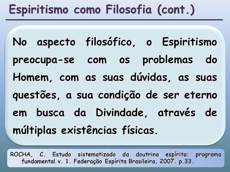 No aspecto filosófico, o Espiritismo preocupa-se com os problemas do Homem, com as suas dúvidas, as suas questões, a sua condição de ser eterno em busca da Divindade, através de múltiplas existências físicas.