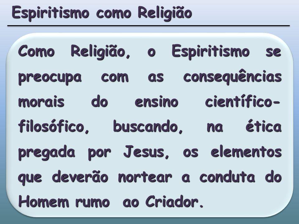 Como Religião, o Espiritismo se preocupa com as consequências morais do ensino científico- filosófico, buscando, na ética pregada por Jesus, os elementos que deverão nortear a conduta do Homem rumo ao Criador.