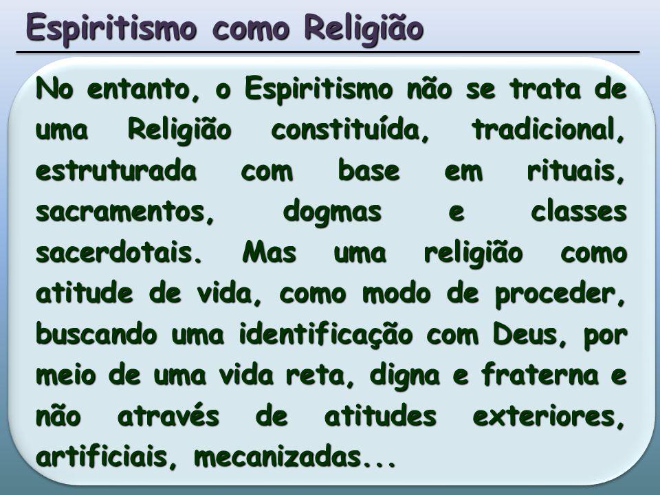 No entanto, o Espiritismo não se trata de uma Religião constituída, tradicional, estruturada com base em rituais, sacramentos, dogmas e classes sacerdotais.
