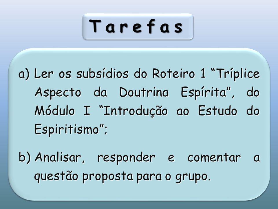 TarefasTarefas a)Ler os subsídios do Roteiro 1 Tríplice Aspecto da Doutrina Espírita, do Módulo I Introdução ao Estudo do Espiritismo; b)Analisar, responder e comentar a questão proposta para o grupo.