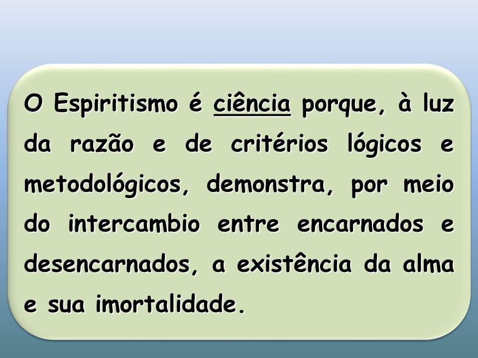 O Espiritismo é ciência porque, à luz da razão e de critérios lógicos e metodológicos, demonstra, por meio do intercambio entre encarnados e desencarnados, a existência da alma e sua imortalidade.