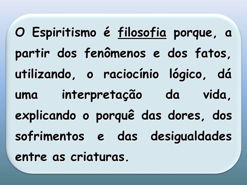 O Espiritismo é filosofia porque, a partir dos fenômenos e dos fatos, utilizando, o raciocínio lógico, dá uma interpretação da vida, explicando o porquê das dores, dos sofrimentos e das desigualdades entre as criaturas.
