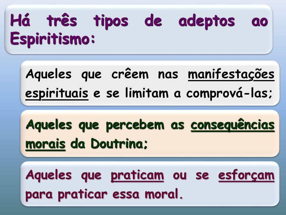 Há três tipos de adeptos ao Espiritismo: Aqueles que crêem nas manifestações espirituais e se limitam a comprová-las; Aqueles que percebem as consequências morais da Doutrina; Aqueles que praticam ou se esforçam para praticar essa moral.