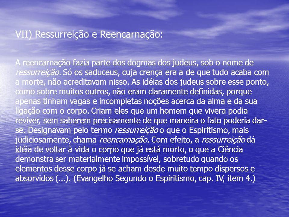 VII) Ressurreição e Reencarnação: A reencarnação fazia parte dos dogmas dos judeus, sob o nome de ressurreição. Só os saduceus, cuja crença era a de q