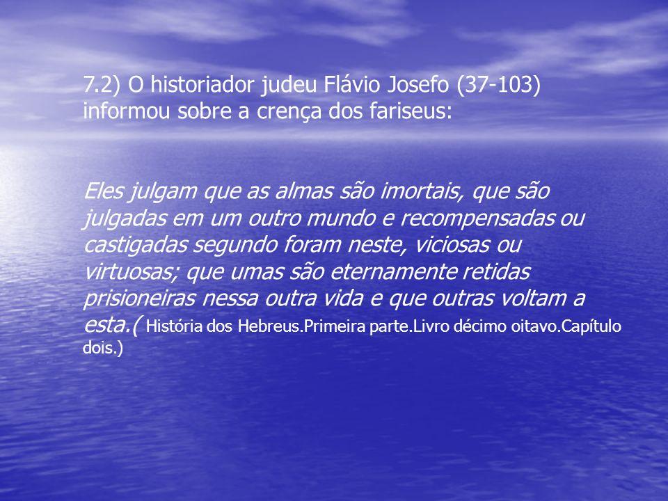 7.2) O historiador judeu Flávio Josefo (37-103) informou sobre a crença dos fariseus: Eles julgam que as almas são imortais, que são julgadas em um ou