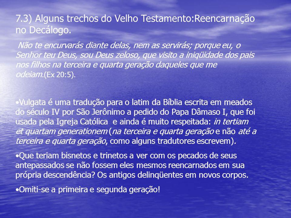 7.3) Alguns trechos do Velho Testamento:Reencarnação no Decálogo. Não te encurvarás diante delas, nem as servirás; porque eu, o Senhor teu Deus, sou D