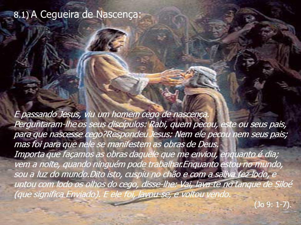 8.1) A Cegueira de Nascença: E passando Jesus, viu um homem cego de nascença. Perguntaram-lhe os seus discípulos: Rabi, quem pecou, este ou seus pais,