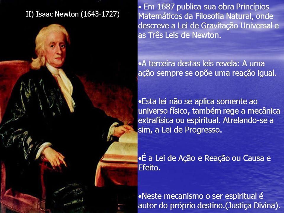 II) Isaac Newton (1643-1727) Em 1687 publica sua obra Princípios Matemáticos da Filosofia Natural, onde descreve a Lei de Gravitação Universal e as Tr