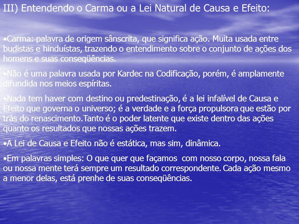 III) Entendendo o Carma ou a Lei Natural de Causa e Efeito: Carma: palavra de origem sânscrita, que significa ação. Muita usada entre budistas e hindu