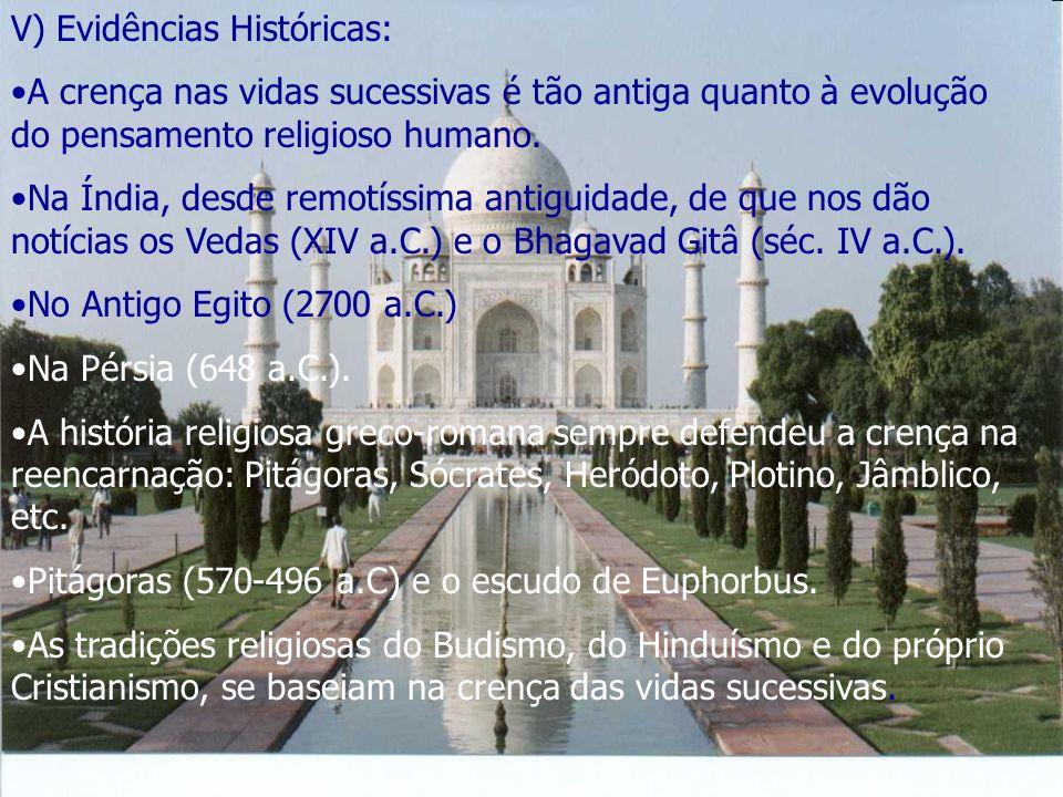 V) Evidências Históricas: A crença nas vidas sucessivas é tão antiga quanto à evolução do pensamento religioso humano. Na Índia, desde remotíssima ant