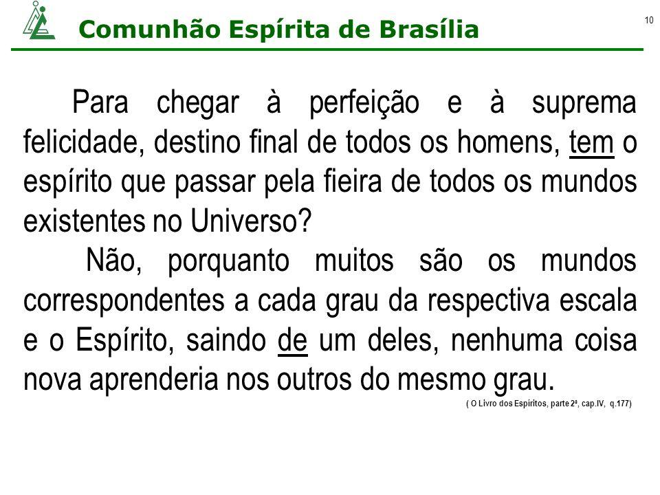 Comunhão Espírita de Brasília 10 Para chegar à perfeição e à suprema felicidade, destino final de todos os homens, tem o espírito que passar pela fiei