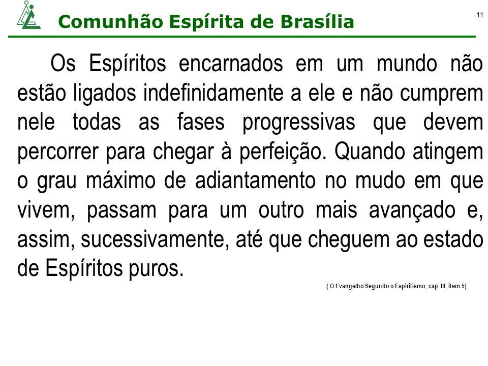 Comunhão Espírita de Brasília 11 Os Espíritos encarnados em um mundo não estão ligados indefinidamente a ele e não cumprem nele todas as fases progres
