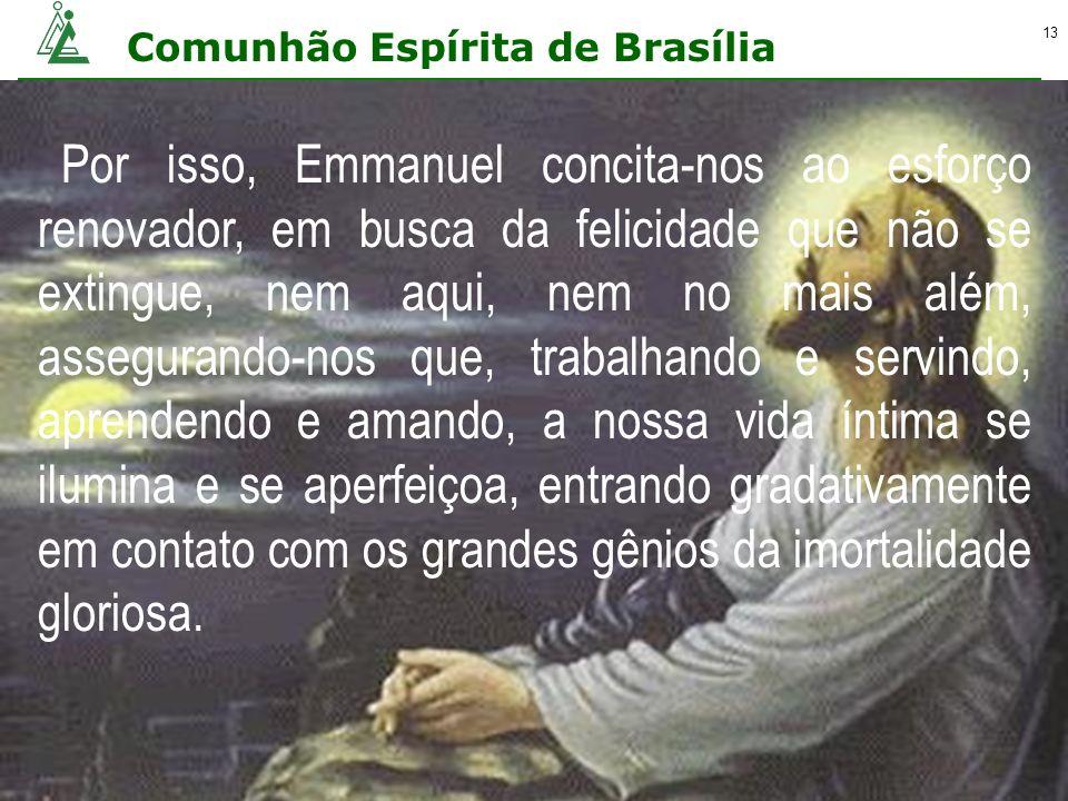 Comunhão Espírita de Brasília 13 Por isso, Emmanuel concita-nos ao esforço renovador, em busca da felicidade que não se extingue, nem aqui, nem no mai
