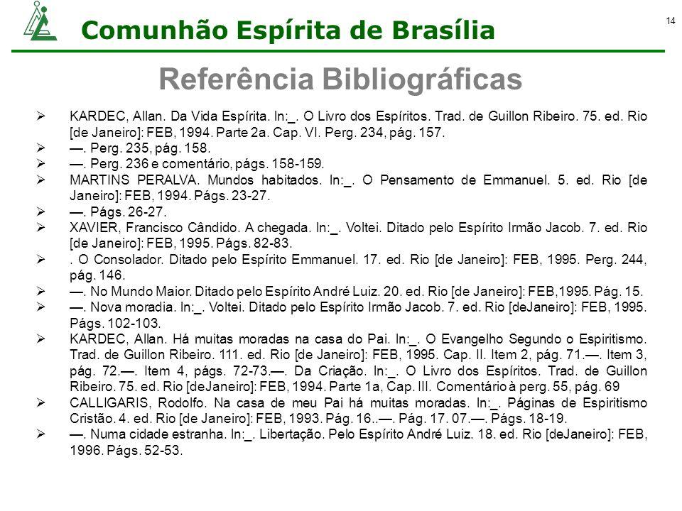 Comunhão Espírita de Brasília 14 Referência Bibliográficas KARDEC, Allan. Da Vida Espírita. ln:_. O Livro dos Espíritos. Trad. de Guillon Ribeiro. 75.