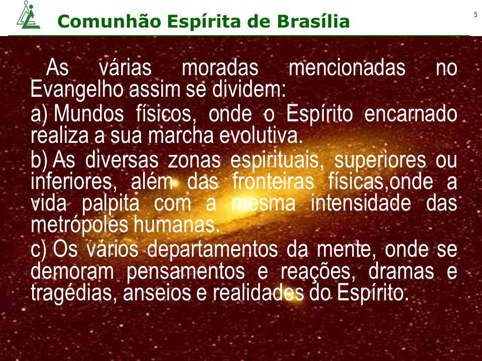 Comunhão Espírita de Brasília 5 As várias moradas mencionadas no Evangelho assim se dividem: a) Mundos físicos, onde o Espírito encarnado realiza a su