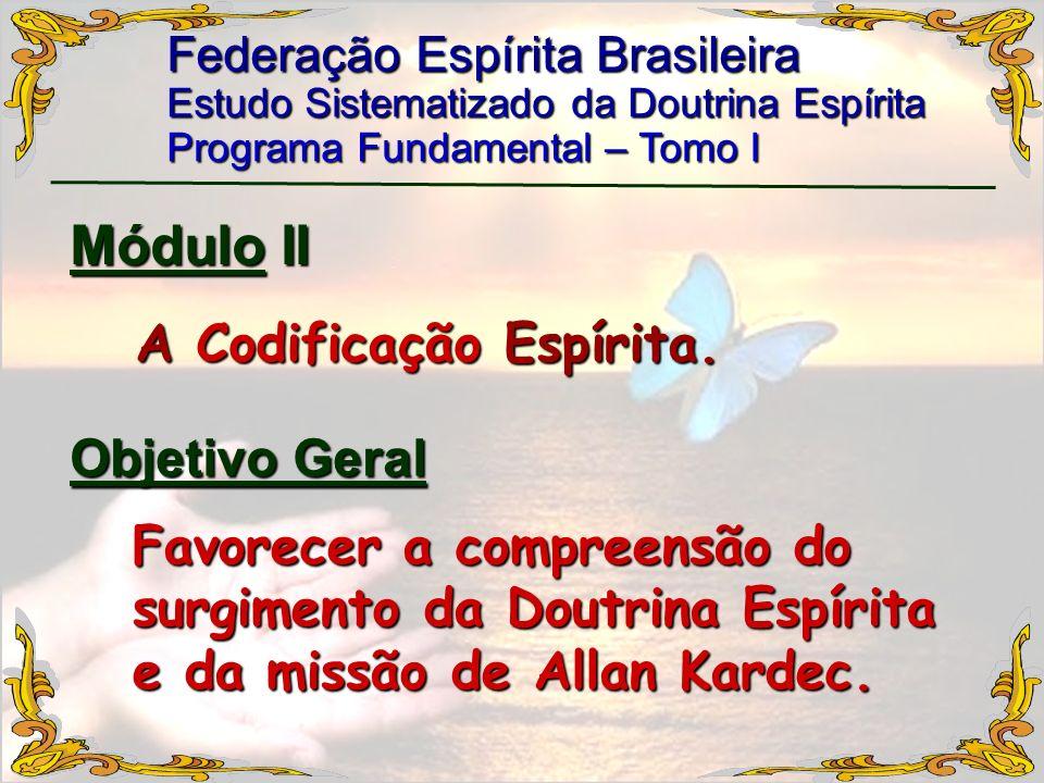 Federação Espírita Brasileira Estudo Sistematizado da Doutrina Espírita Programa Fundamental – Tomo I Módulo II A Codificação Espírita. Favorecer a co