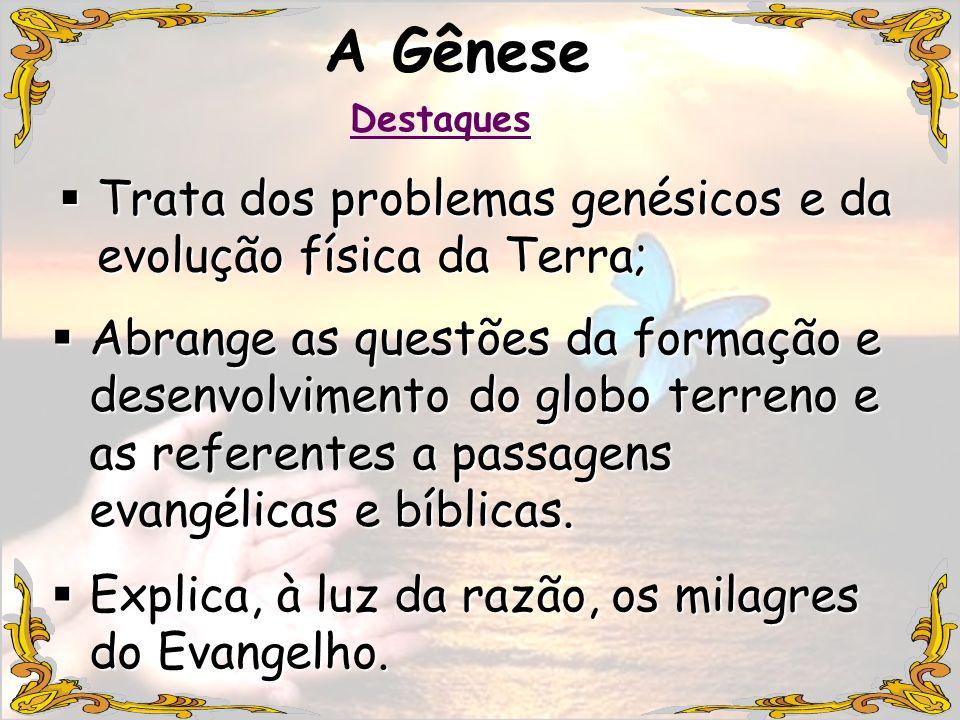 Explica, à luz da razão, os milagres do Evangelho. Explica, à luz da razão, os milagres do Evangelho. A Gênese Trata dos problemas genésicos e da evol