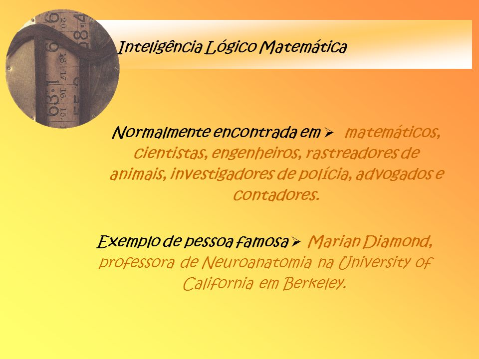 Inteligência Lógico Matemática Normalmente encontrada em matemáticos, cientistas, engenheiros, rastreadores de animais, investigadores de polícia, adv