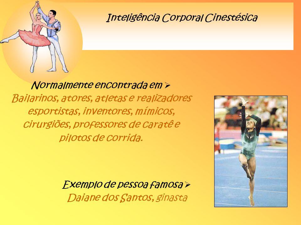 Inteligência Corporal Cinestésica Normalmente encontrada em Bailarinos, atores, atletas e realizadores esportistas, inventores, mímicos, cirurgiões, p