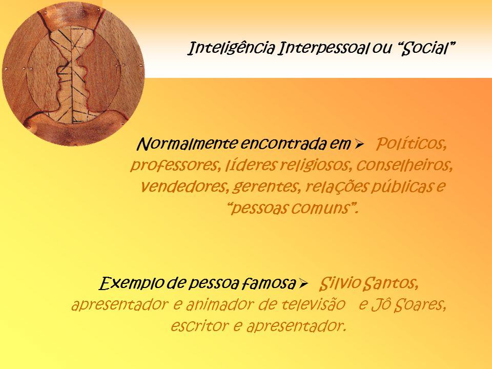 Inteligência Interpessoal ou Social Normalmente encontrada em Políticos, professores, líderes religiosos, conselheiros, vendedores, gerentes, relações