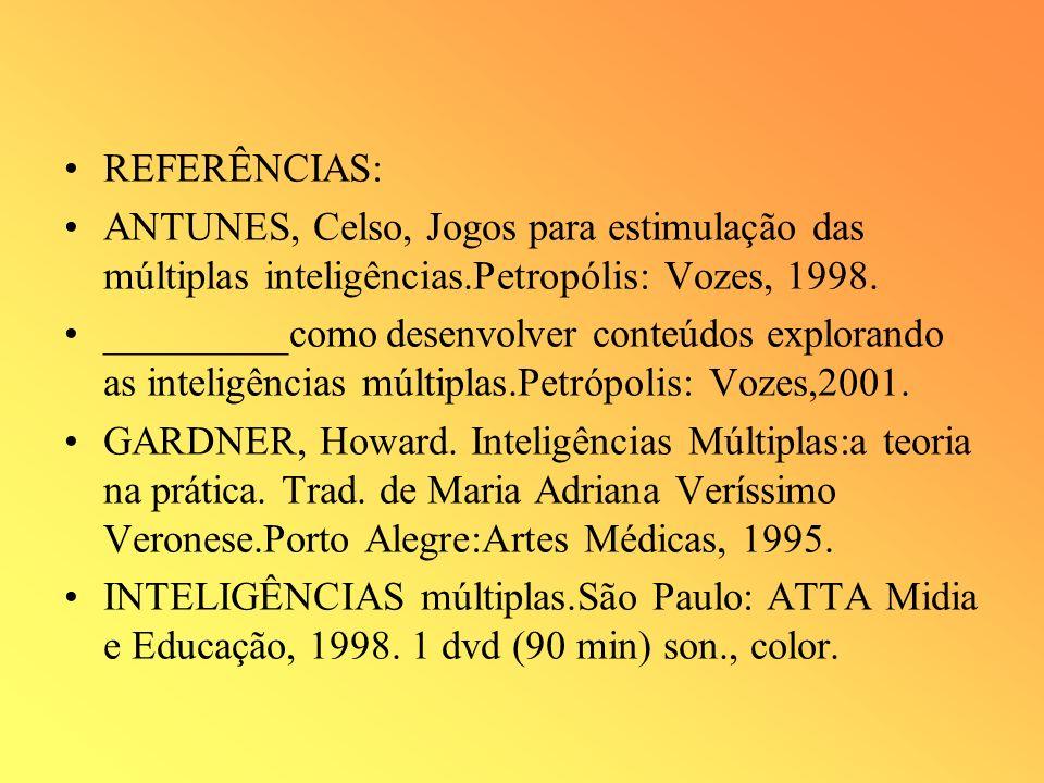 REFERÊNCIAS: ANTUNES, Celso, Jogos para estimulação das múltiplas inteligências.Petropólis: Vozes, 1998. _________como desenvolver conteúdos explorand
