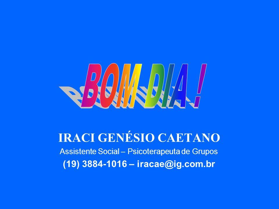 IRACI GENÉSIO CAETANO Assistente Social – Psicoterapeuta de Grupos (19) 3884-1016 – iracae@ig.com.br