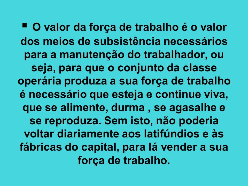 O valor da força de trabalho é o valor dos meios de subsistência necessários para a manutenção do trabalhador, ou seja, para que o conjunto da classe